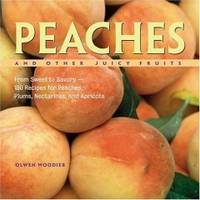 Peaches and Other Juicy Fruits: From Sweet to Savory--150 Luscious Recipes for Peaches, Plums, Nectarine, and Apricots