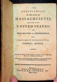 The Constitution of the State of Massachusetts, and that of the United States; The Declaration of Independence, with President Washington's Farewell Address. Printed by Order of the General Court of the Commonwealth of Massachusetts, and by them recommended to the Inhabitants of the several towns, to be read as a School Book in all the common Schools