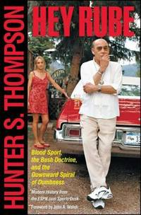 Hey Rube : Blood Sport, the Bush Doctrine, and the Downward Spiral of Dumbness Modern History from the Sports Desk by Hunter S. Thompson - 2005