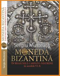 Moneda Bizantina in regiunile Carpato-Nistrene in secolele VI-X = Byzantine Coinage in the Carpathian-Nistrian Regions During the 6th - 10th Centuries