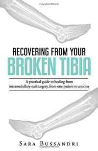 image of Recovering from your broken tibia: A practical guide to healing from intramedullary nail surgery, from one patient to another