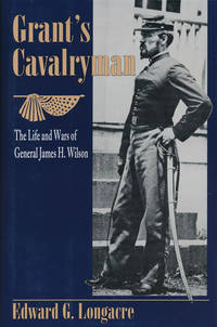 Grant's Cavalryman The Life and Times of General James H. Wilson