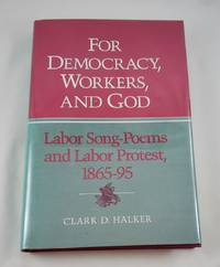 For Democracy, Workers, and God: Labor Song-Poems and Labor Protest, 1865-95 (Working Class in...
