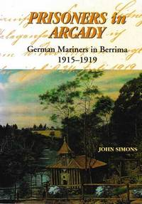 Prisoners in Arcady - German Mariners in Berrima 1915-1919
