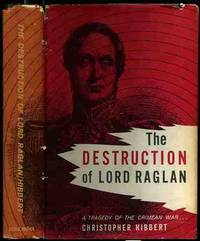 The Destruction Of Lord Raglan: A Tragedy of the Crimean War 1854-55
