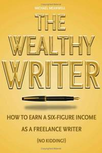 The Wealthy Writer, How to Earn a Six-figure Income As a Freelance Writer (No Kidding!) (Hardcover)