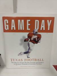 Game Day, Texas Football: The Greatest Games, Players, Coaches, And Teams In The Glorious Tradion Of