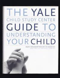 The Yale Child Study Center Guide to Understanding Your Child: Healthy Development from Birth to...