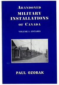 Abandoned Military Installations of Canada. Volume I: Ontario