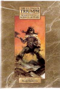 The Ultimate Triumph:  The Heroic Fantasy of Robert E Howard ( Beyond the Black River; House of Arabu; Spears of Clontarf; Lord of Samarcand; Night of the Wolf; Spear and Fang; Valley of the Worm; Poetry )