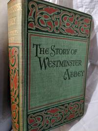THE STORY OF WESTMINSTER ABBEY, BEING SOME ACCOUNT OF THE ANCIENT FOUNDATION, ITS BUILDERS AND THOSE WHO SLEEP THEREIN
