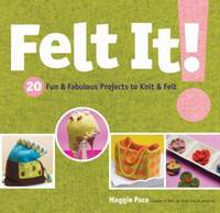 Felt It! : 20 Fun and Fabulous Projects to Knit and Felt