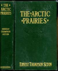 THE ARCTIC PRAIRIES. A Canoe Journey of 2,000 Miles in Search of the Caribou; Being an Account of a Voyage to the Region North of Aylmer Lake.