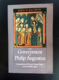 The Government of Philip Augustus Foundations of French Royal Power in the Middle Ages