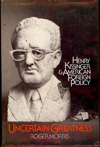 UNCERTAIN GREATNESS: HENRY KISSINGER AND AMERICAN FOREIGN POLICY