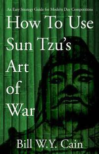 How to Use Sun Tzu's Art of War : An Easy Strategy Guide for Modern Day Competition