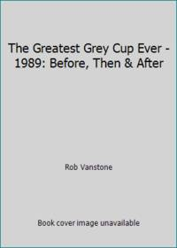 The Greatest Grey Cup Ever - 1989: Before, Then & After