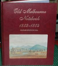 image of Old Melbourne Notebook 1852-1854. Wherein the Opinions and Observations of Charles Browning Hall Concerning the City, the State of Victoria and the Diggings are Expressed and Embellished with Pencil Sketches