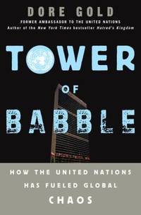 Tower of Babble : How the United Nations Has Fueled Global Chaos