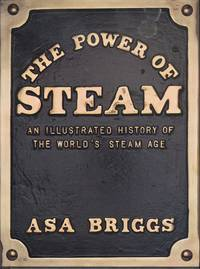 THE POWER OF STEAM: AN ILLUSTRATED HISTORY OF THE WORLD'S STEAM AGE.