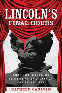 Lincoln\'s Final Hours: Conspiracy, Terror, and the Assassination of America\'s Greatest President