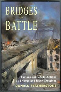 BRIDGES OF BATTLE: FAMOUS BATTLEFIELD ACTIONS AT BRIDGES AND RIVER CROSSINGS.