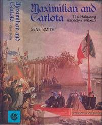 Maximilian and Carlota : The Habsburg Tragedy in Mexico by  Gene Smith - 1st Edition - 1974 - from Dereks Transport Books (SKU: 10605)