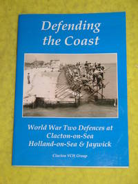 Defending the Coast, World War Two Defences at Clacton-on-Sea, Holland-on-Sea & Jaywick.