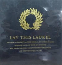 Lay This Laurel:  An Album on the Saint-Gaudens Memorial on Boston Common  Honoring Black and White Men Together Who Served the Union Cause with  Robert Gould Shaw and Died with Him July 18, 1863