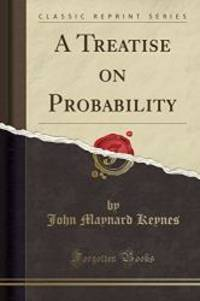 A Treatise on Probability (Classic Reprint) by John Maynard Keynes - 2016-11-16