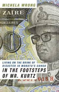 In the Footsteps of Mr. Kurtz : Living on the Brink of Disaster in Mobutu's Congo by Michela Wrong - 2001
