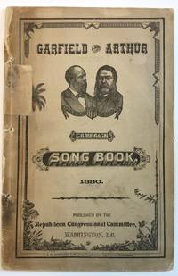 GARFIELD AND ARTHUR CAMPAIGN SONG BOOK. PUBLISHED BY THE REPUBLICAN CONGRESSIONAL COMMITTEE, WASHINGTON, D.C.