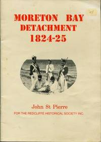 Moreton Bay Detachment 1824 - 25 : The Soldiers Who Served at the Redcliffe Convict Settlement