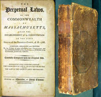 The Perpetual Laws, of the Commonwealth of Massachusetts, from the Establishment of its Constitution to the First Session of the General Court, A.D. 1788. Compiled, arranged and printed to the wishes of many respectable law characters, and the approbation of the Honourable judges of the Supreme Judicial Court. Carefully compared with the original acts