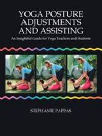 Yoga Posture Adjustments and Assisting : An Insightful Guide for Yoga Teachers and Students