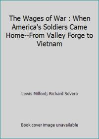 The Wages of War : When America's Soldiers Came Home--From Valley Forge to Vietnam