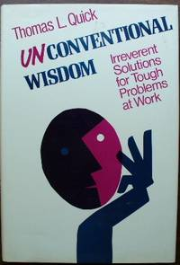 Unconventional Wisdom: Irreverent Solutions for Tough Problems at Work (Jossey Bass Business and Management Series)