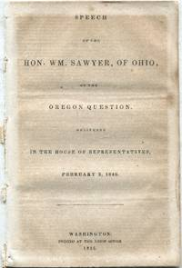 Speech of the Hon. Wm. Sawyer, of Ohio, on the Oregon Question: Delivered in the House of Representatives, February 3, 1846