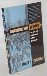 Arguing the world; the New York intellectuals in their own words