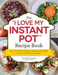 The I Love My Instant Pot® Recipe Book: From Trail Mix Oatmeal to Mongolian Beef BBQ,...