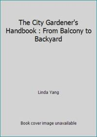 The City Gardener's Handbook : From Balcony to Backyard by Linda Yang - 1990