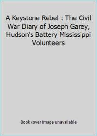 A Keystone Rebel : The Civil War Diary of Joseph Garey, Hudson's Battery Mississippi Volunteers