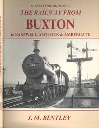 The Railway from Buxton to Bakewell, Matlock and Ambergate (Scenes from the Past No.7) by J. M. Bentley - Paperback - 1st  Edition - 1990 - from Dereks Transport Books and Biblio.co.uk