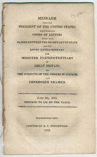 Message from the president of the United States, communicating copies of letters which have passed between the Secretary of State and the Envoy Extraordinary and Minister Plenipotentiary of Great Britain, on the subjects of the orders in council and impressed seamen. June 9th, 1812. Ordered to lie on the table.