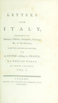 Letters from Italy, Describing the Manners, Customs, Antiquities, Paintings, &c., of that Country, in the Years MDCCLXX and MDCCLXXI, to a Friend Residing in France, By an English Woman