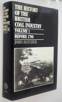 The history of the British coal industry. Vol. 1 Before 1700 : towards the age of Coal by Hatcher, John - 1993