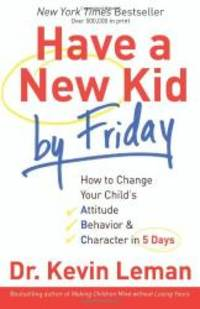 image of Have a New Kid by Friday: How to Change Your Child's Attitude, Behavior & Character in 5 Days