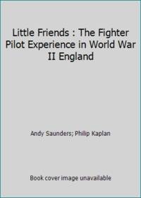 Little Friends : The Fighter Pilot Experience in World War II England