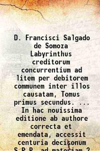 D. Francisci Salgado de Somoza Labyrinthus creditorum concurrentium ad litem per debitorem...