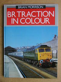 BR Traction in Colour. by  Brian Morrison - First Edition - 1987 - from N. G. Lawrie Books. (SKU: 44116)